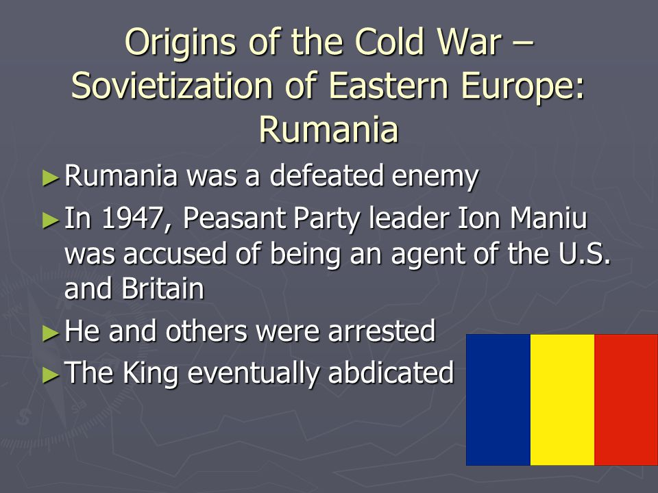 Origins of the Cold War – Sovietization of Eastern Europe: Rumania ► Rumania was a defeated enemy ► In 1947, Peasant Party leader Ion Maniu was accused of being an agent of the U.S.