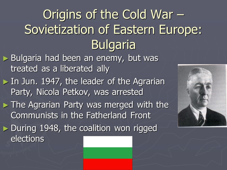 Origins of the Cold War – Sovietization of Eastern Europe: Bulgaria ► Bulgaria had been an enemy, but was treated as a liberated ally ► In Jun.
