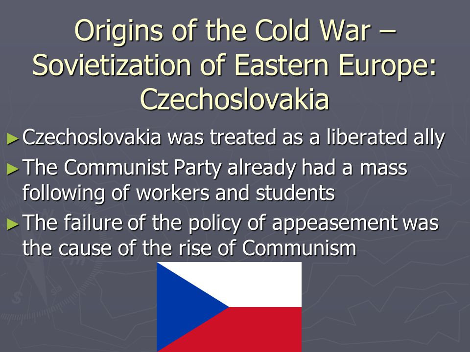 Origins of the Cold War – Sovietization of Eastern Europe: Czechoslovakia ► Czechoslovakia was treated as a liberated ally ► The Communist Party already had a mass following of workers and students ► The failure of the policy of appeasement was the cause of the rise of Communism