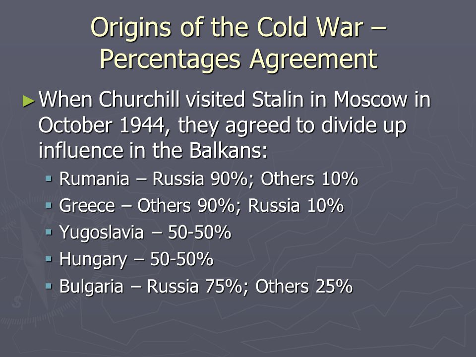 Origins of the Cold War – Sovietization of Eastern Europe: Albania ► After the withdrawal of the German forces, the communist partisans took over control of Albania ► Royalists in exile were secretly trained by the British and secretly sent to Albania to incite a civil war against the Communists ► However, they disappeared because the operation had been betrayed by a double agent