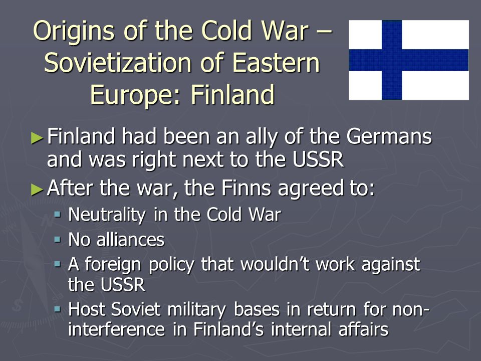 Origins of the Cold War – Sovietization of Eastern Europe: Finland ► Finland had been an ally of the Germans and was right next to the USSR ► After the war, the Finns agreed to:  Neutrality in the Cold War  No alliances  A foreign policy that wouldn't work against the USSR  Host Soviet military bases in return for non- interference in Finland's internal affairs