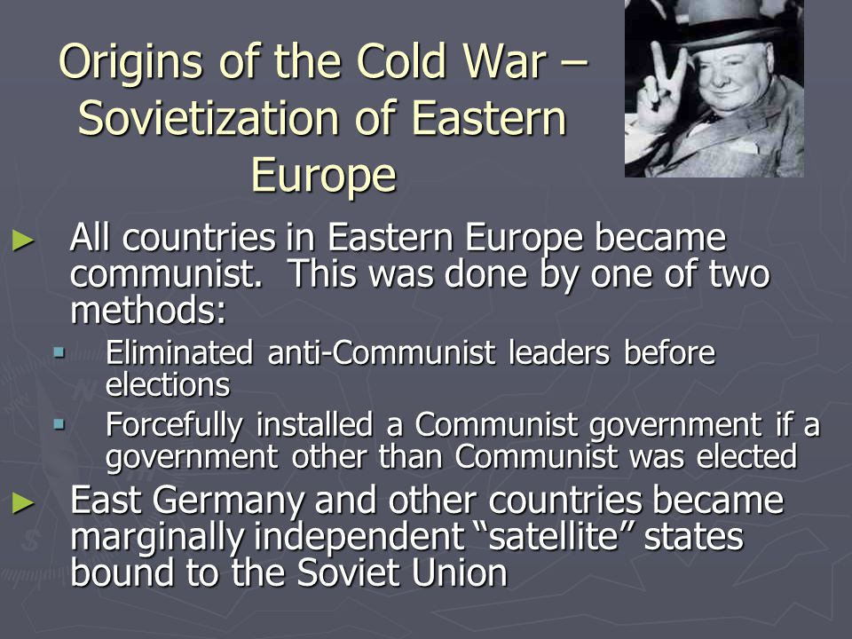Origins of the Cold War – Sovietization of Eastern Europe ► Once this was done, the countries would undergo political and cultural sovietization :  The local military and police would be infiltrated by Soviet Military Intelligence  Education and culture would be remodelled on the soviet pattern  Censorship would be imposed