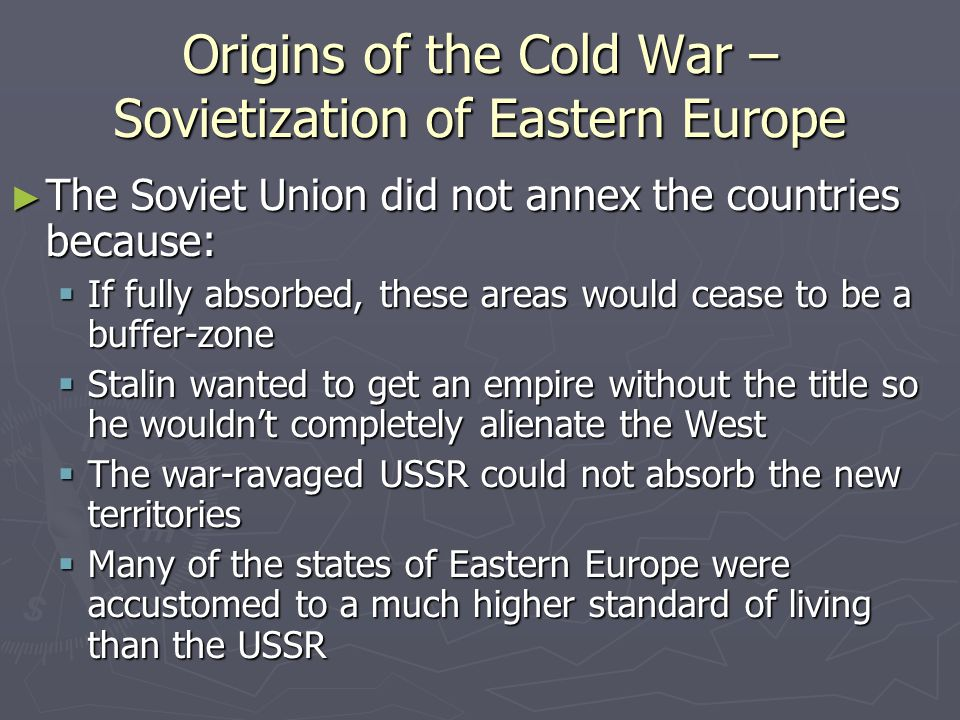 Origins of the Cold War – Sovietization of Eastern Europe ► The Soviet Union did not annex the countries because:  If fully absorbed, these areas would cease to be a buffer-zone  Stalin wanted to get an empire without the title so he wouldn't completely alienate the West  The war-ravaged USSR could not absorb the new territories  Many of the states of Eastern Europe were accustomed to a much higher standard of living than the USSR