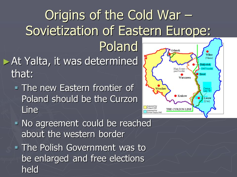 Origins of the Cold War – Sovietization of Eastern Europe: Poland ► The Soviets wanted Poland because:  Russia wanted a buffer area because they had been invaded many times: ► 1 time by the French ► 2 times by the Germans ► 1 time by the Poles ► The Soviets then installed a Polish Communist government.