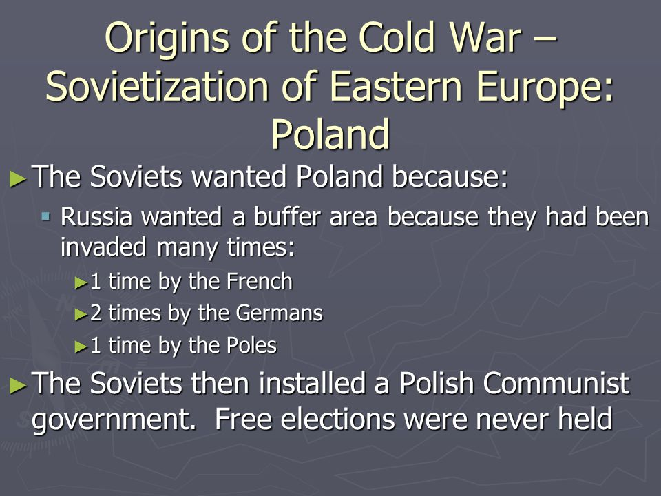 Origins of the Cold War – Sovietization of Eastern Europe: Hungary ► Were treated by the invading Red Army as a defeated enemy ► A coalition gov't was formed led by the Smallholders Party ► When the PM Ferene Nagy went to Switzerland to see a medical specialist, he was asked to resign by the Communists, using his family as hostages