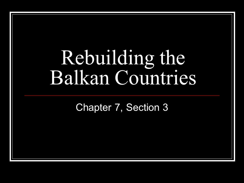 Rebuilding the Balkan Countries Chapter 7, Section 3