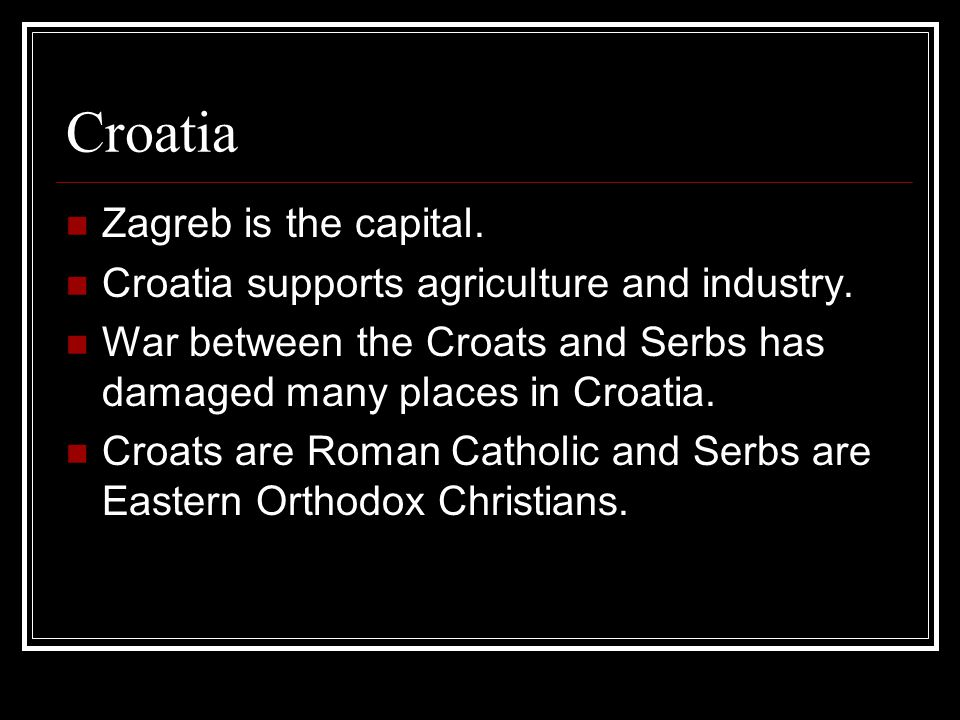 Croatia Zagreb is the capital.Croatia supports agriculture and industry.