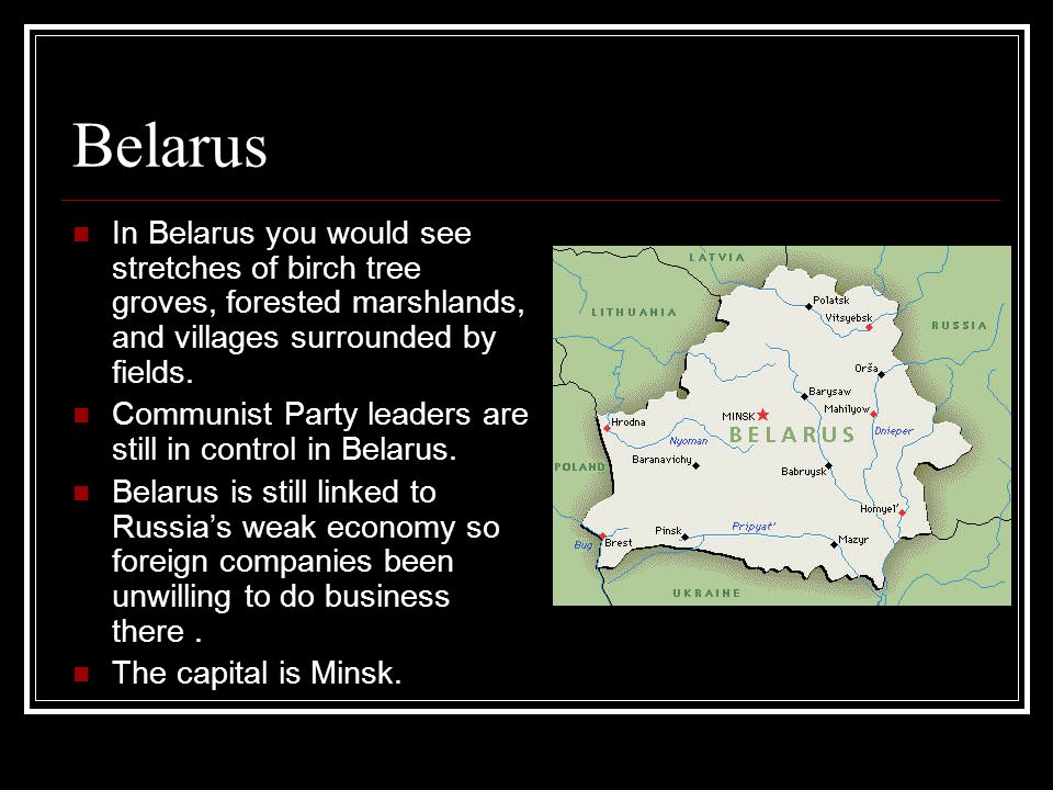 Belarus In Belarus you would see stretches of birch tree groves, forested marshlands, and villages surrounded by fields.