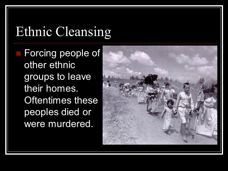 Ethnic Cleansing Forcing people of other ethnic groups to leave their homes.
