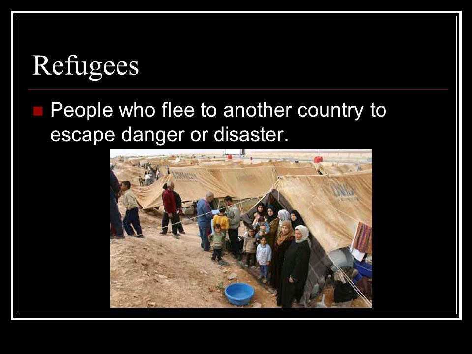 Refugees People who flee to another country to escape danger or disaster.