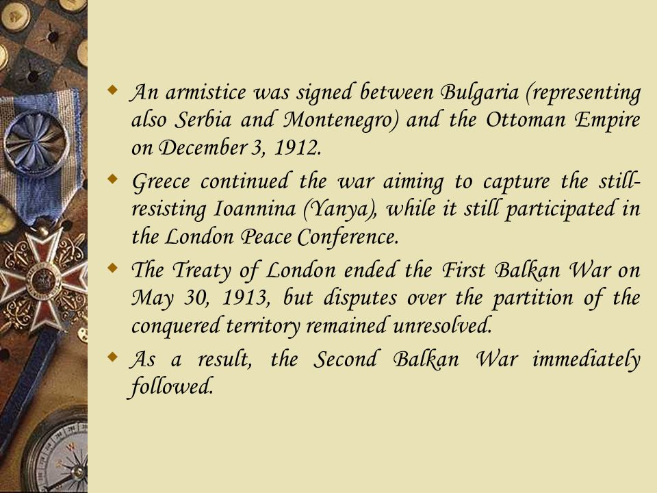  An armistice was signed between Bulgaria (representing also Serbia and Montenegro) and the Ottoman Empire on December 3, 1912.