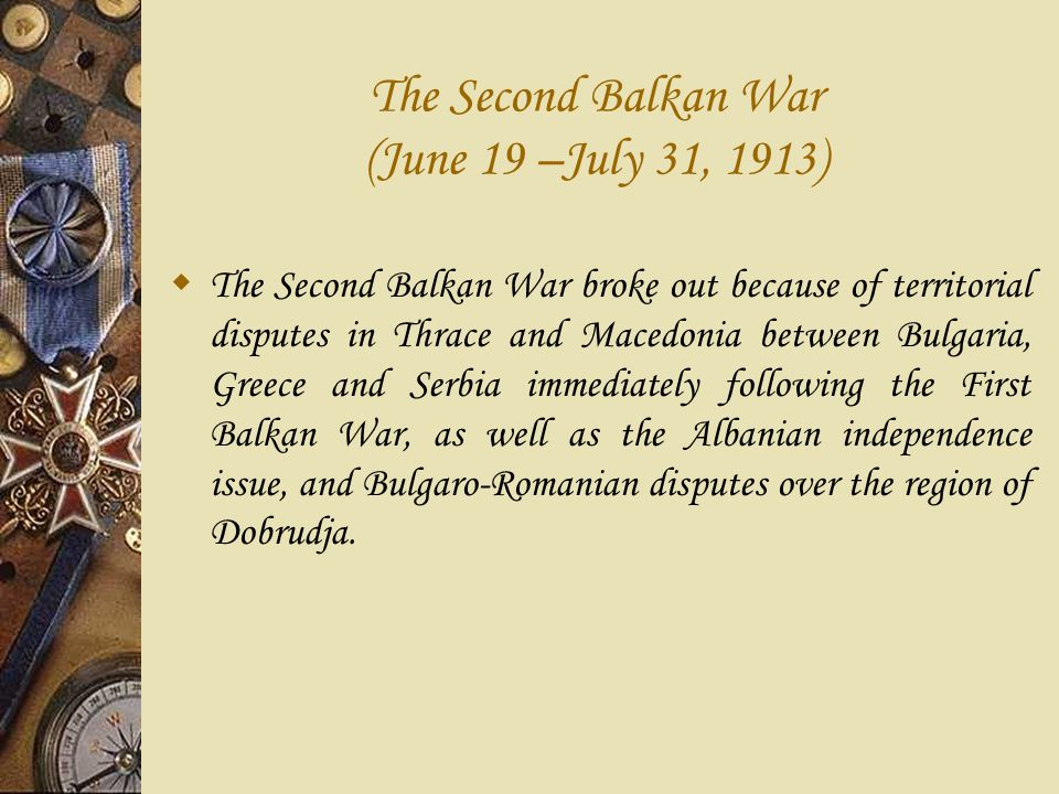 The Second Balkan War (June 19 –July 31, 1913)  The Second Balkan War broke out because of territorial disputes in Thrace and Macedonia between Bulgaria, Greece and Serbia immediately following the First Balkan War, as well as the Albanian independence issue, and Bulgaro-Romanian disputes over the region of Dobrudja.
