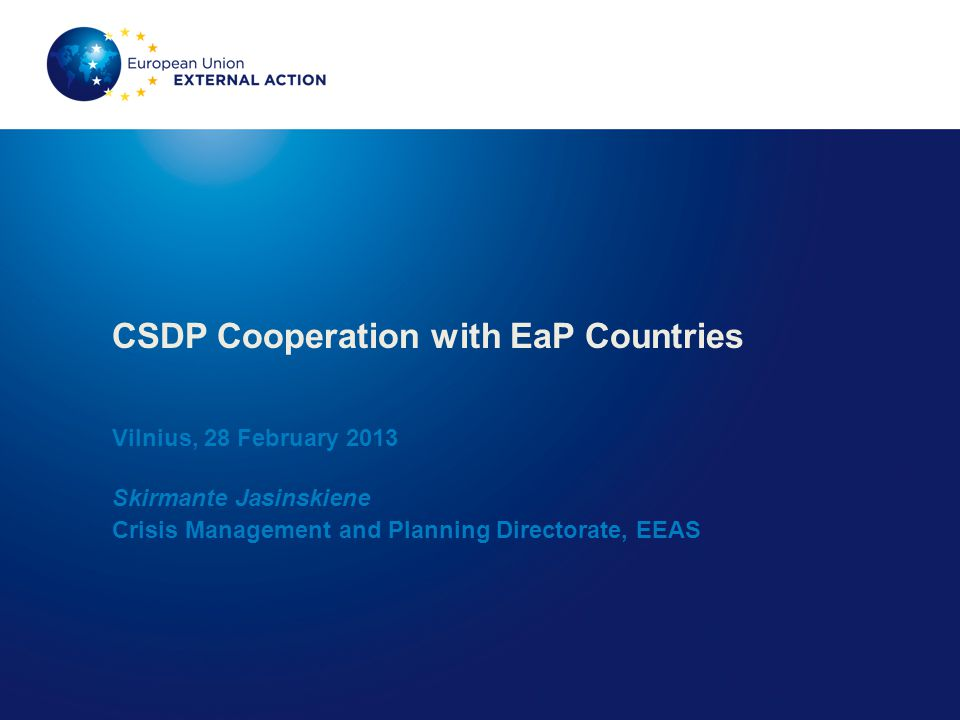CSDP Cooperation with EaP Countries Vilnius, 28 February 2013 Skirmante Jasinskiene Crisis Management and Planning Directorate, EEAS