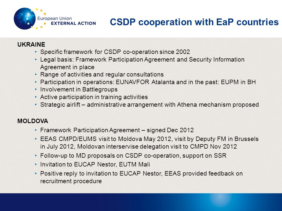 CSDP cooperation with EaP countries UKRAINE Specific framework for CSDP co-operation since 2002 Legal basis: Framework Participation Agreement and Security Information Agreement in place Range of activities and regular consultations Participation in operations: EUNAVFOR Atalanta and in the past: EUPM in BH Involvement in Battlegroups Active participation in training activities Strategic airlift – administrative arrangement with Athena mechanism proposed MOLDOVA Framework Participation Agreement – signed Dec 2012 EEAS CMPD/EUMS visit to Moldova May 2012, visit by Deputy FM in Brussels in July 2012, Moldovan interservise delegation visit to CMPD Nov 2012 Follow-up to MD proposals on CSDP co-operation, support on SSR Invitation to EUCAP Nestor, EUTM Mali Positive reply to invitation to EUCAP Nestor, EEAS provided feedback on recruitment procedure
