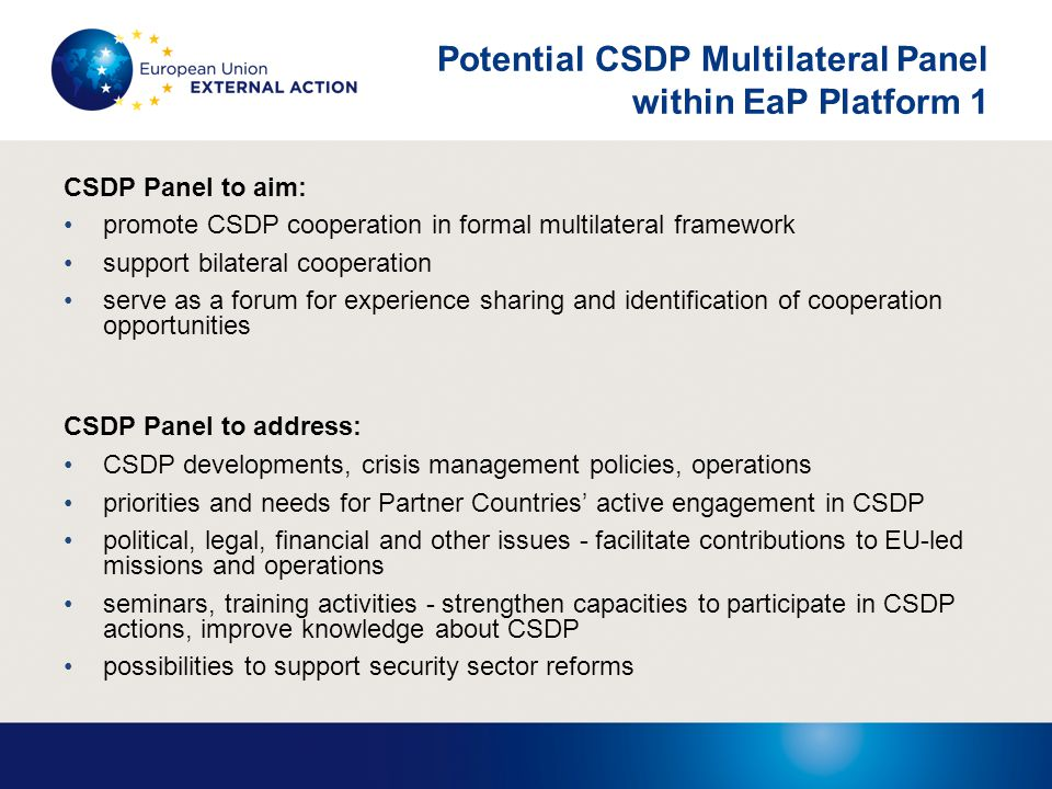 Potential CSDP Multilateral Panel within EaP Platform 1 CSDP Panel to aim: promote CSDP cooperation in formal multilateral framework support bilateral cooperation serve as a forum for experience sharing and identification of cooperation opportunities CSDP Panel to address: CSDP developments, crisis management policies, operations priorities and needs for Partner Countries' active engagement in CSDP political, legal, financial and other issues - facilitate contributions to EU-led missions and operations seminars, training activities - strengthen capacities to participate in CSDP actions, improve knowledge about CSDP possibilities to support security sector reforms