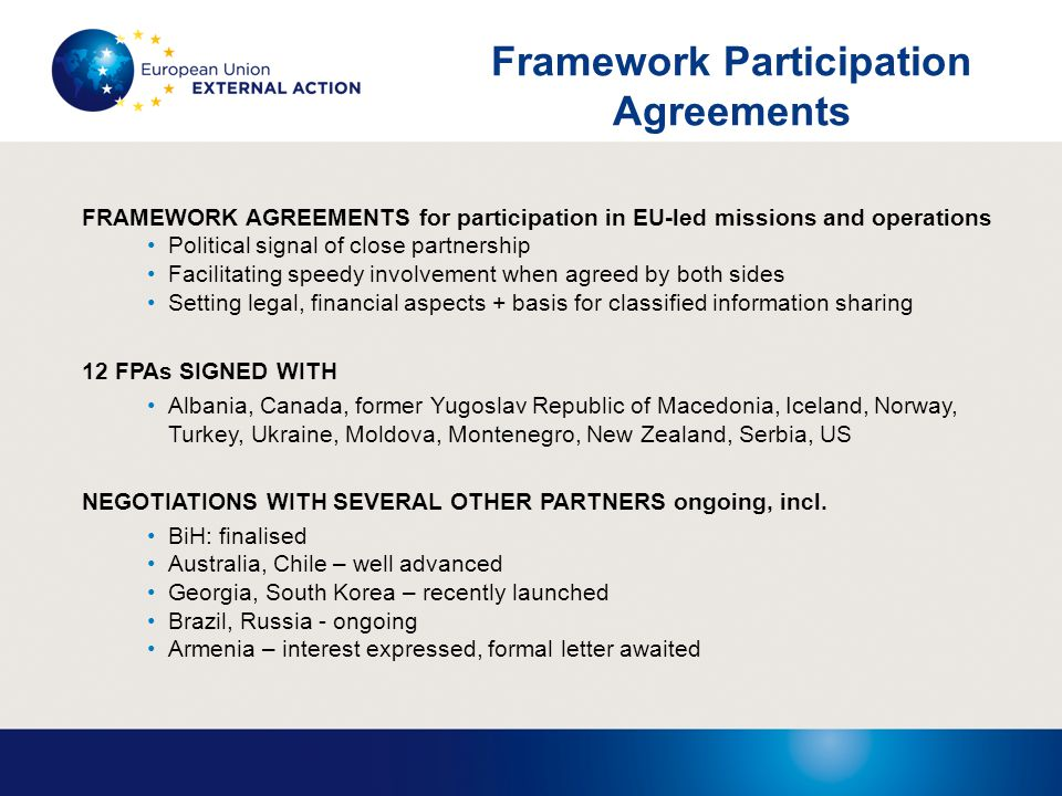 FRAMEWORK AGREEMENTS for participation in EU-led missions and operations Political signal of close partnership Facilitating speedy involvement when agreed by both sides Setting legal, financial aspects + basis for classified information sharing 12 FPAs SIGNED WITH Albania, Canada, former Yugoslav Republic of Macedonia, Iceland, Norway, Turkey, Ukraine, Moldova, Montenegro, New Zealand, Serbia, US NEGOTIATIONS WITH SEVERAL OTHER PARTNERS ongoing, incl.