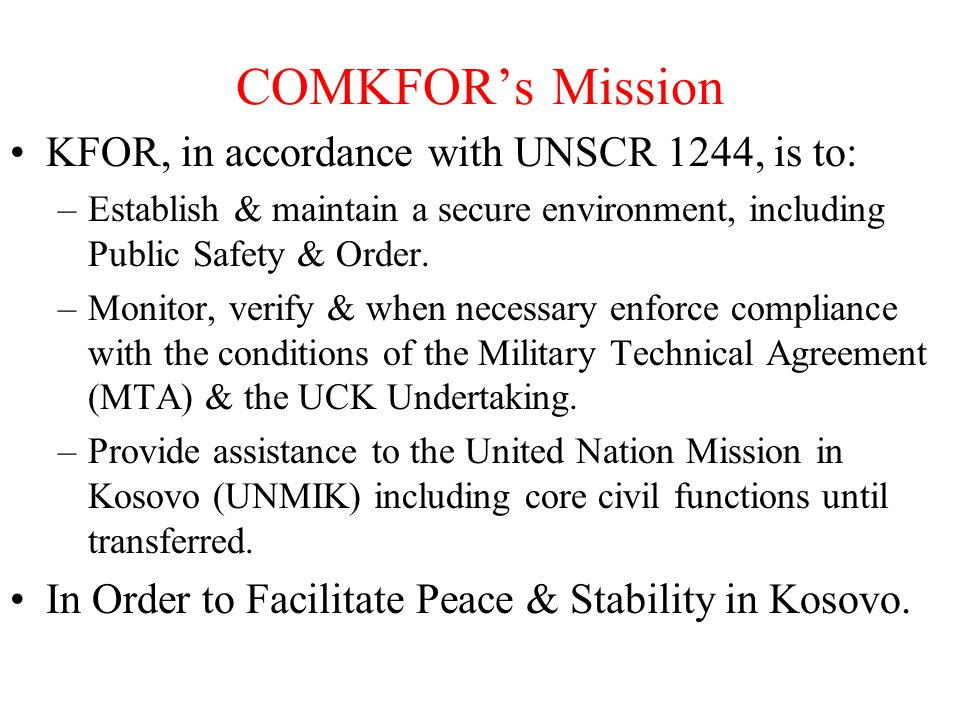 COMKFOR's Mission KFOR, in accordance with UNSCR 1244, is to: –Establish & maintain a secure environment, including Public Safety & Order.