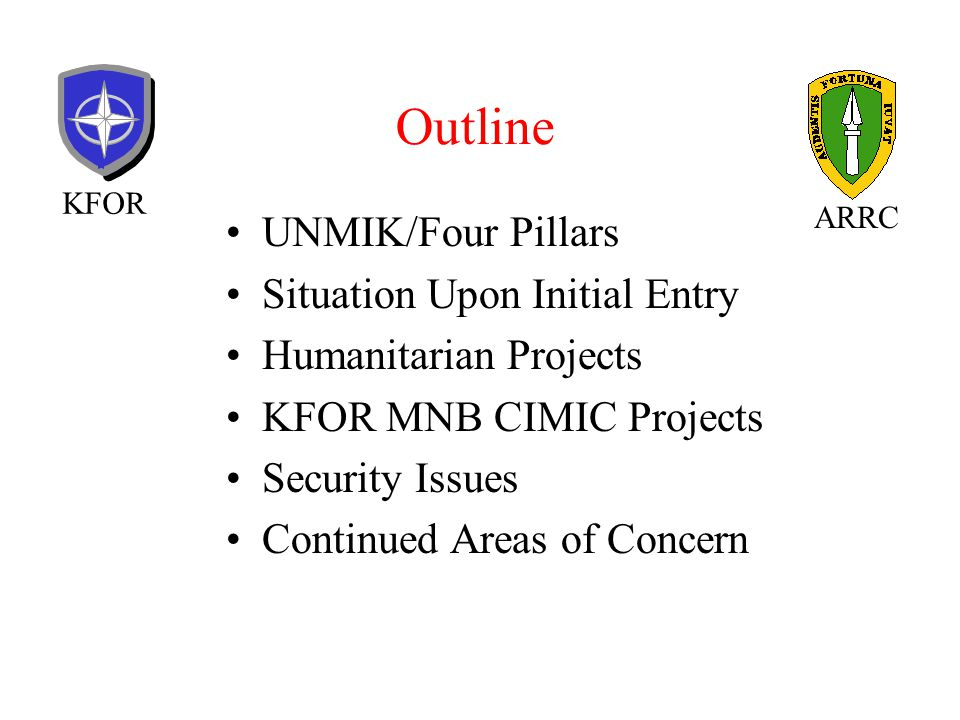 Outline UNMIK/Four Pillars Situation Upon Initial Entry Humanitarian Projects KFOR MNB CIMIC Projects Security Issues Continued Areas of Concern KFOR ARRC