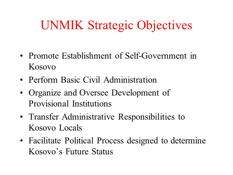 UNMIK Strategic Objectives Promote Establishment of Self-Government in Kosovo Perform Basic Civil Administration Organize and Oversee Development of Provisional Institutions Transfer Administrative Responsibilities to Kosovo Locals Facilitate Political Process designed to determine Kosovo's Future Status