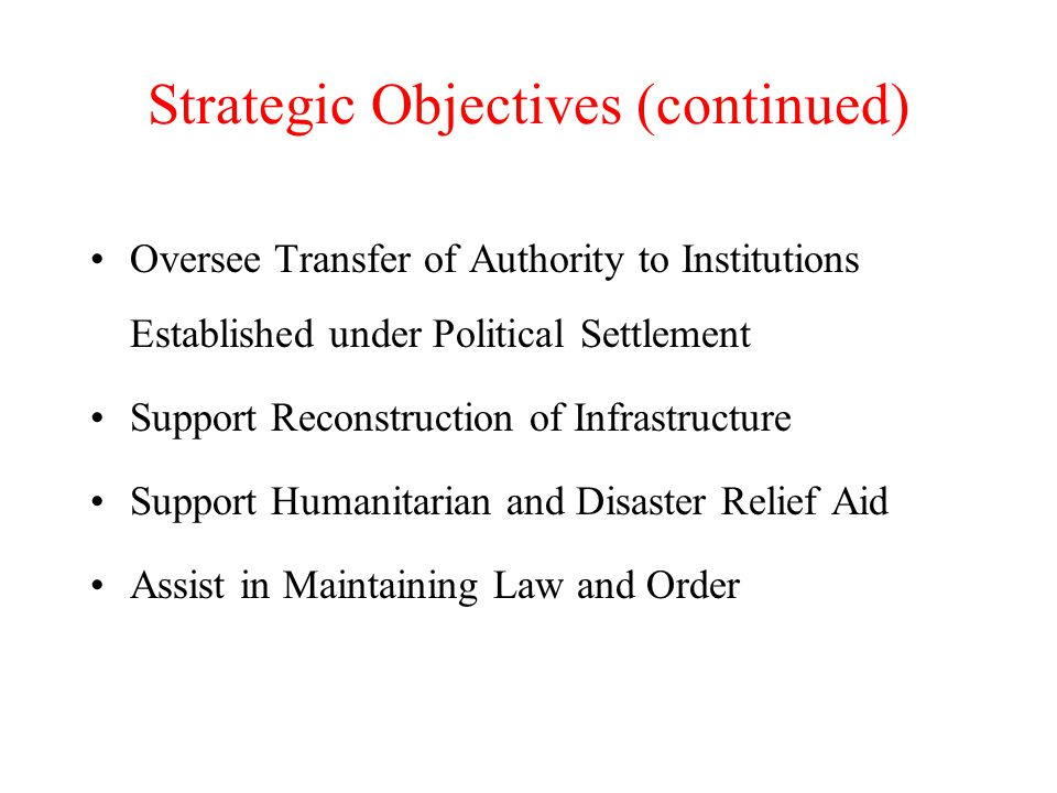 Strategic Objectives (continued) Oversee Transfer of Authority to Institutions Established under Political Settlement Support Reconstruction of Infrastructure Support Humanitarian and Disaster Relief Aid Assist in Maintaining Law and Order