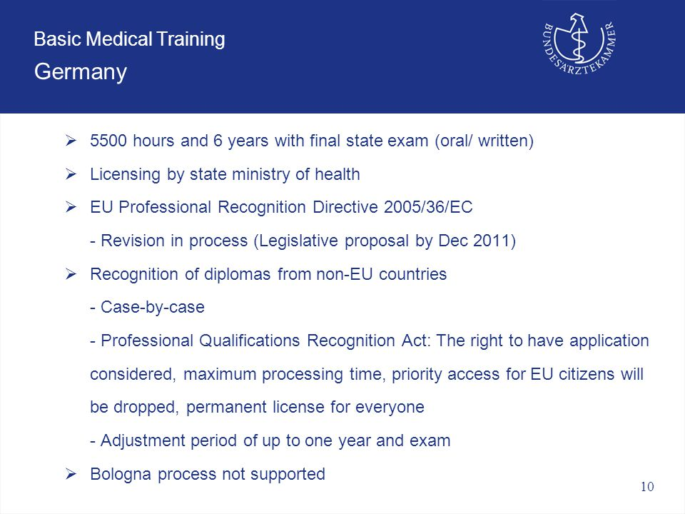 10 Basic Medical Training Germany Basic medical training  5500 hours and 6 years with final state exam (oral/ written)  Licensing by state ministry of health  EU Professional Recognition Directive 2005/36/EC - Revision in process (Legislative proposal by Dec 2011)  Recognition of diplomas from non-EU countries - Case-by-case - Professional Qualifications Recognition Act: The right to have application considered, maximum processing time, priority access for EU citizens will be dropped, permanent license for everyone - Adjustment period of up to one year and exam  Bologna process not supported