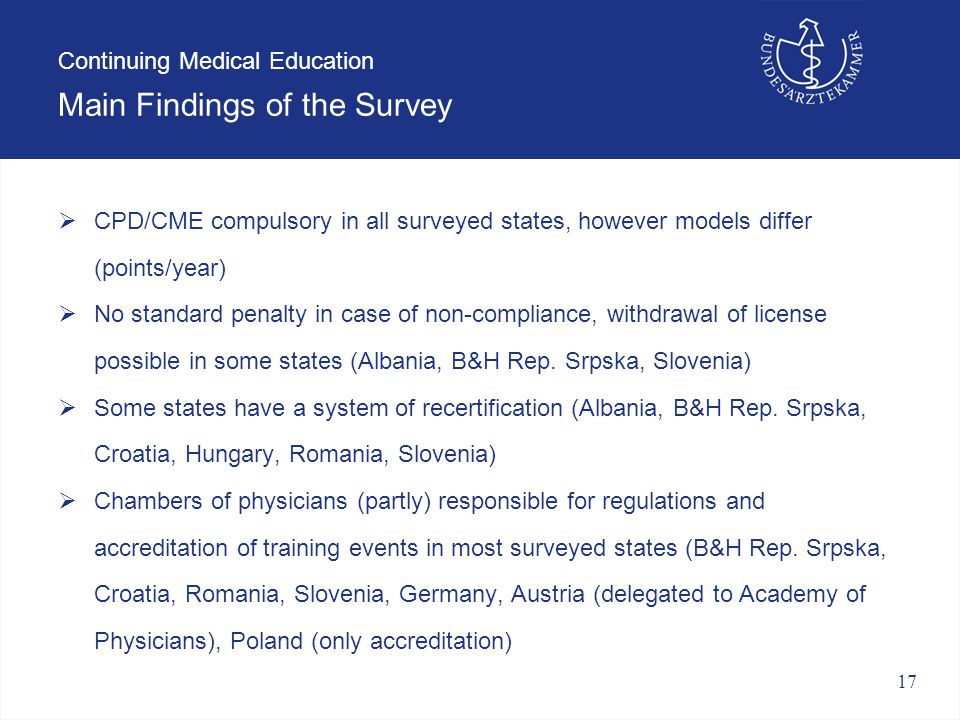 17 Continuing Medical Education Main Findings of the Survey  CPD/CME compulsory in all surveyed states, however models differ (points/year)  No standard penalty in case of non-compliance, withdrawal of license possible in some states (Albania, B&H Rep.