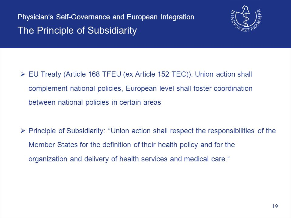 19 Physician's Self-Governance and European Integration The Principle of Subsidiarity  EU Treaty (Article 168 TFEU (ex Article 152 TEC)): Union action shall complement national policies, European level shall foster coordination between national policies in certain areas  Principle of Subsidiarity: Union action shall respect the responsibilities of the Member States for the definition of their health policy and for the organization and delivery of health services and medical care.