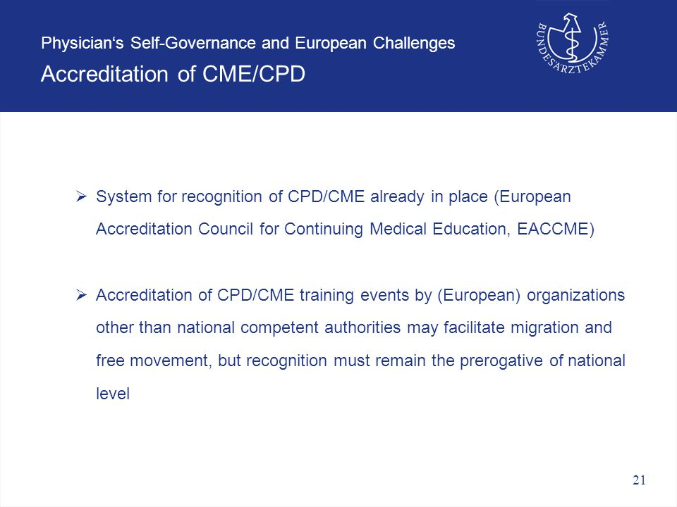 21 Physician's Self-Governance and European Challenges Accreditation of CME/CPD  System for recognition of CPD/CME already in place (European Accreditation Council for Continuing Medical Education, EACCME)  Accreditation of CPD/CME training events by (European) organizations other than national competent authorities may facilitate migration and free movement, but recognition must remain the prerogative of national level