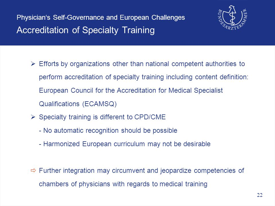 22 Physician's Self-Governance and European Challenges Accreditation of Specialty Training  Efforts by organizations other than national competent authorities to perform accreditation of specialty training including content definition: European Council for the Accreditation for Medical Specialist Qualifications (ECAMSQ)  Specialty training is different to CPD/CME - No automatic recognition should be possible - Harmonized European curriculum may not be desirable  Further integration may circumvent and jeopardize competencies of chambers of physicians with regards to medical training