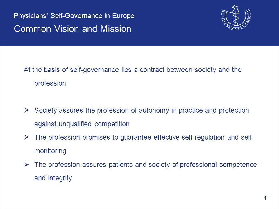 4 Physicians' Self-Governance in Europe Common Vision and Mission At the basis of self-governance lies a contract between society and the profession  Society assures the profession of autonomy in practice and protection against unqualified competition  The profession promises to guarantee effective self-regulation and self- monitoring  The profession assures patients and society of professional competence and integrity