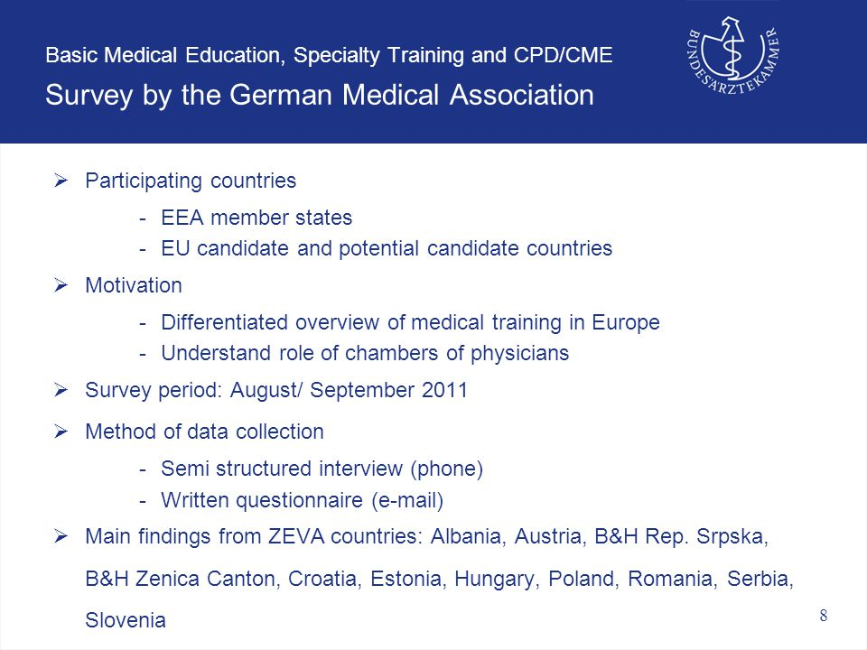 8 Basic Medical Education, Specialty Training and CPD/CME Survey by the German Medical Association  Participating countries -EEA member states -EU candidate and potential candidate countries  Motivation -Differentiated overview of medical training in Europe -Understand role of chambers of physicians  Survey period: August/ September 2011  Method of data collection -Semi structured interview (phone) -Written questionnaire (e-mail)  Main findings from ZEVA countries: Albania, Austria, B&H Rep.