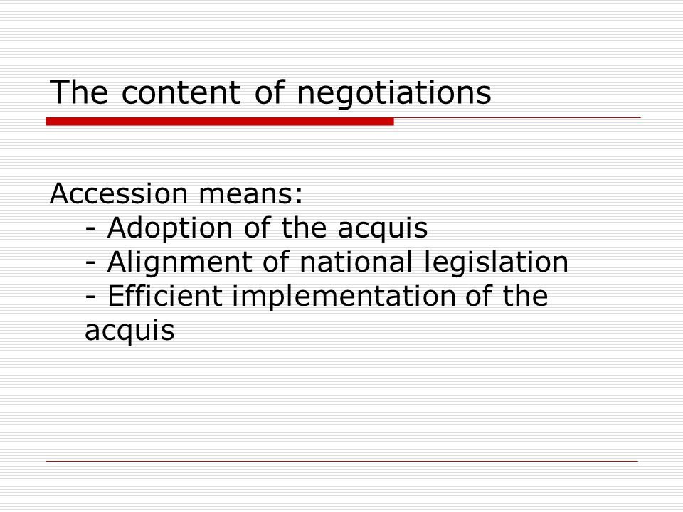 The content of negotiations Accession means: - Adoption of the acquis - Alignment of national legislation - Efficient implementation of the acquis