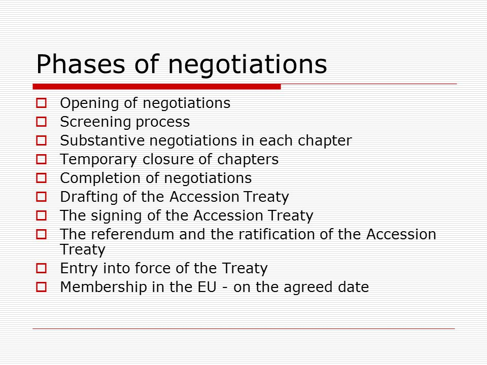 Phases of negotiations  Opening of negotiations  Screening process  Substantive negotiations in each chapter  Temporary closure of chapters  Completion of negotiations  Drafting of the Accession Treaty  The signing of the Accession Treaty  The referendum and the ratification of the Accession Treaty  Entry into force of the Treaty  Membership in the EU - on the agreed date