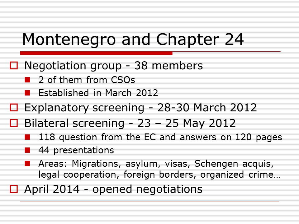 Montenegro and Chapter 24  Negotiation group - 38 members 2 of them from CSOs Established in March 2012  Explanatory screening - 28-30 March 2012  Bilateral screening - 23 – 25 May 2012 118 question from the EC and answers on 120 pages 44 presentations Areas: Migrations, asylum, visas, Schengen acquis, legal cooperation, foreign borders, organized crime…  April 2014 - opened negotiations