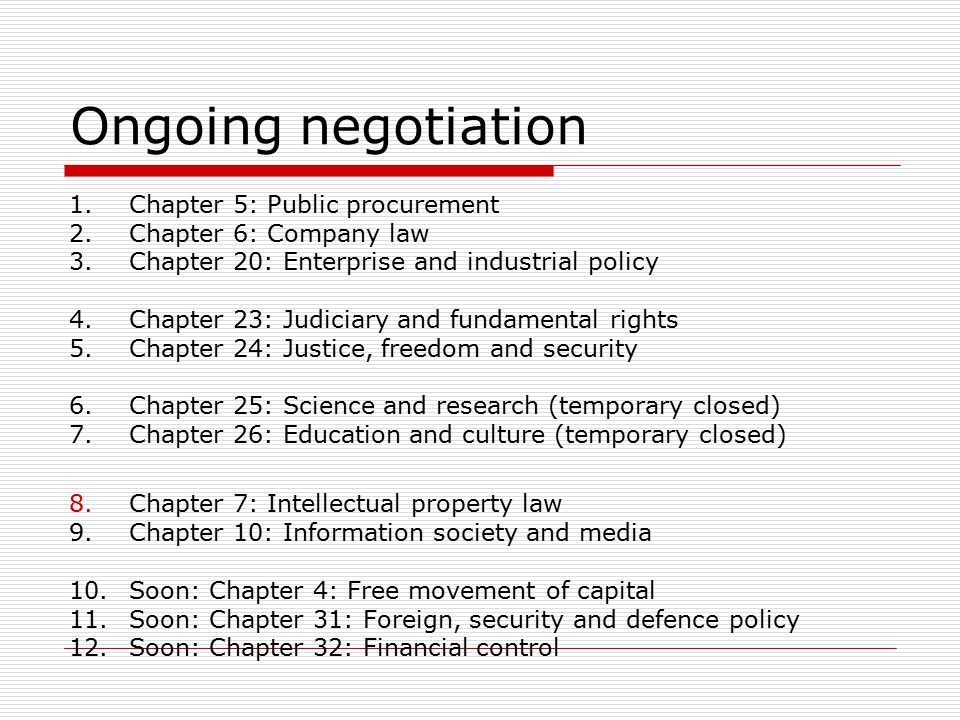 Ongoing negotiation 1.Chapter 5: Public procurement 2.Chapter 6: Company law 3.Chapter 20: Enterprise and industrial policy 4.Chapter 23: Judiciary and fundamental rights 5.Chapter 24: Justice, freedom and security 6.Chapter 25: Science and research (temporary closed) 7.Chapter 26: Education and culture (temporary closed) 8.Chapter 7: Intellectual property law 9.Chapter 10: Information society and media 10.Soon: Chapter 4: Free movement of capital 11.Soon: Chapter 31: Foreign, security and defence policy 12.Soon: Chapter 32: Financial control