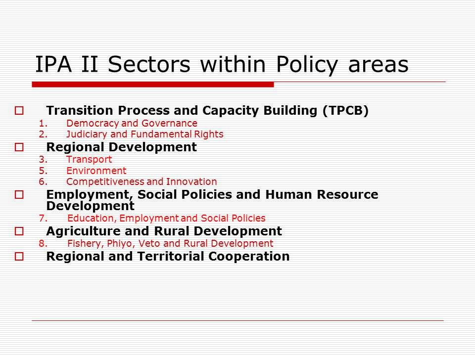 IPA II Sectors within Policy areas  Transition Process and Capacity Building (TPCB) 1.Democracy and Governance 2.Judiciary and Fundamental Rights  Regional Development 3.Transport 5.Environment 6.Competitiveness and Innovation  Employment, Social Policies and Human Resource Development 7.