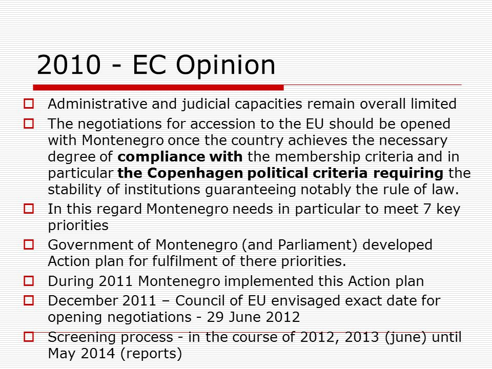 2010 - EC Opinion  Administrative and judicial capacities remain overall limited  The negotiations for accession to the EU should be opened with Montenegro once the country achieves the necessary degree of compliance with the membership criteria and in particular the Copenhagen political criteria requiring the stability of institutions guaranteeing notably the rule of law.