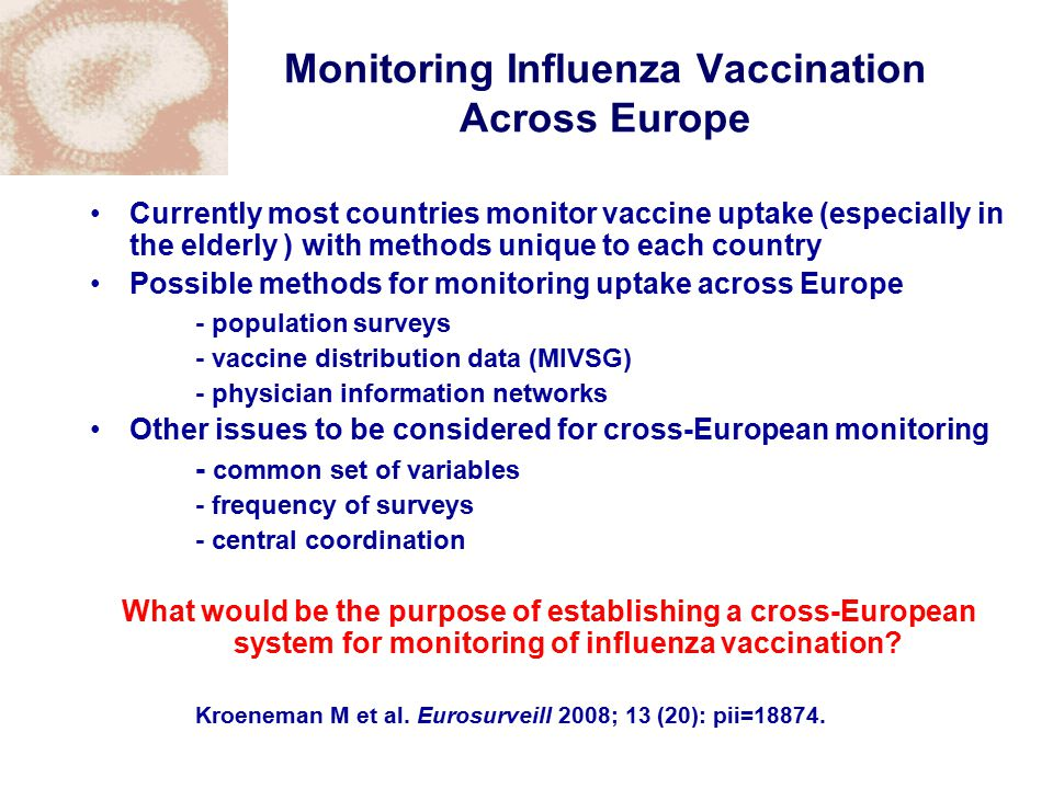 Monitoring Influenza Vaccination Across Europe Currently most countries monitor vaccine uptake (especially in the elderly ) with methods unique to each country Possible methods for monitoring uptake across Europe - population surveys - vaccine distribution data (MIVSG) - physician information networks Other issues to be considered for cross-European monitoring - common set of variables - frequency of surveys - central coordination What would be the purpose of establishing a cross-European system for monitoring of influenza vaccination.