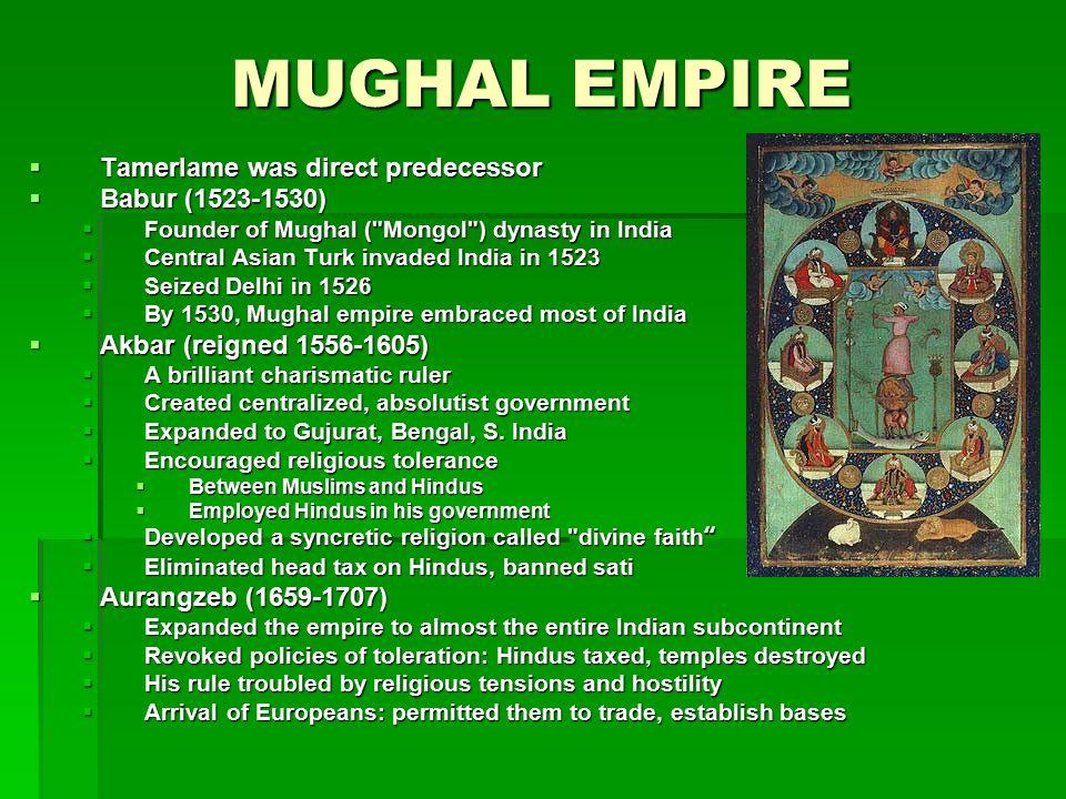 MUGHAL EMPIRE  Tamerlame was direct predecessor  Babur (1523-1530)  Founder of Mughal (