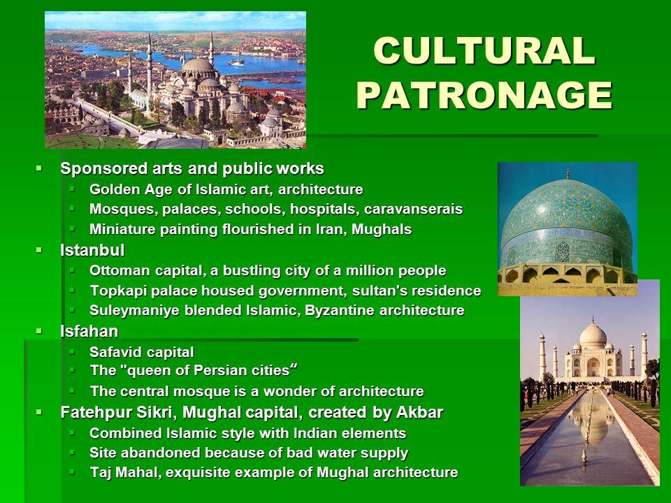 CULTURAL PATRONAGE  Sponsored arts and public works  Golden Age of Islamic art, architecture  Mosques, palaces, schools, hospitals, caravanserais 