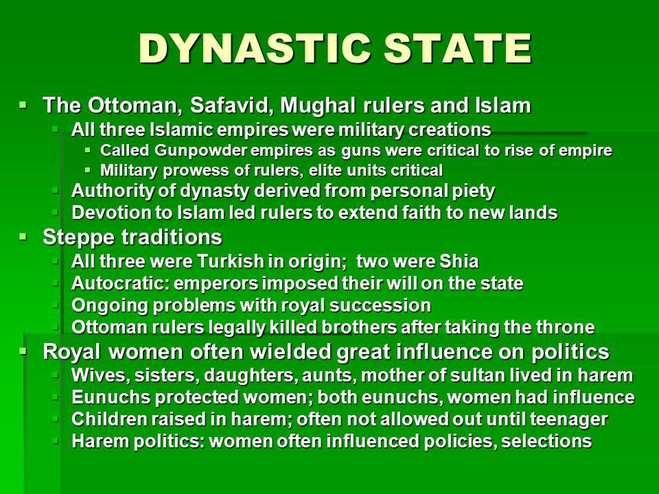 DYNASTIC STATE  The Ottoman, Safavid, Mughal rulers and Islam  All three Islamic empires were military creations  Called Gunpowder empires as guns