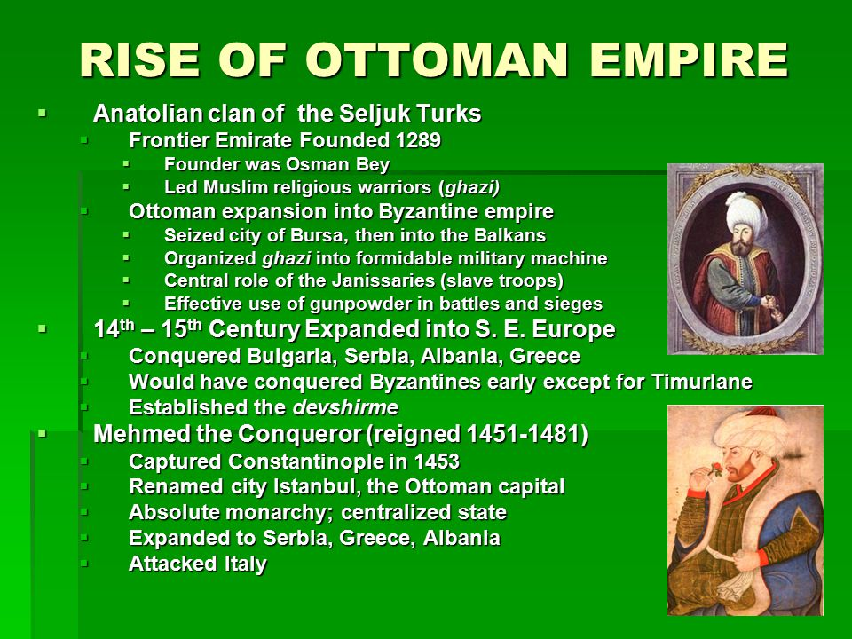 RISE OF OTTOMAN EMPIRE  Anatolian clan of the Seljuk Turks  Frontier Emirate Founded 1289  Founder was Osman Bey  Led Muslim religious warriors (g