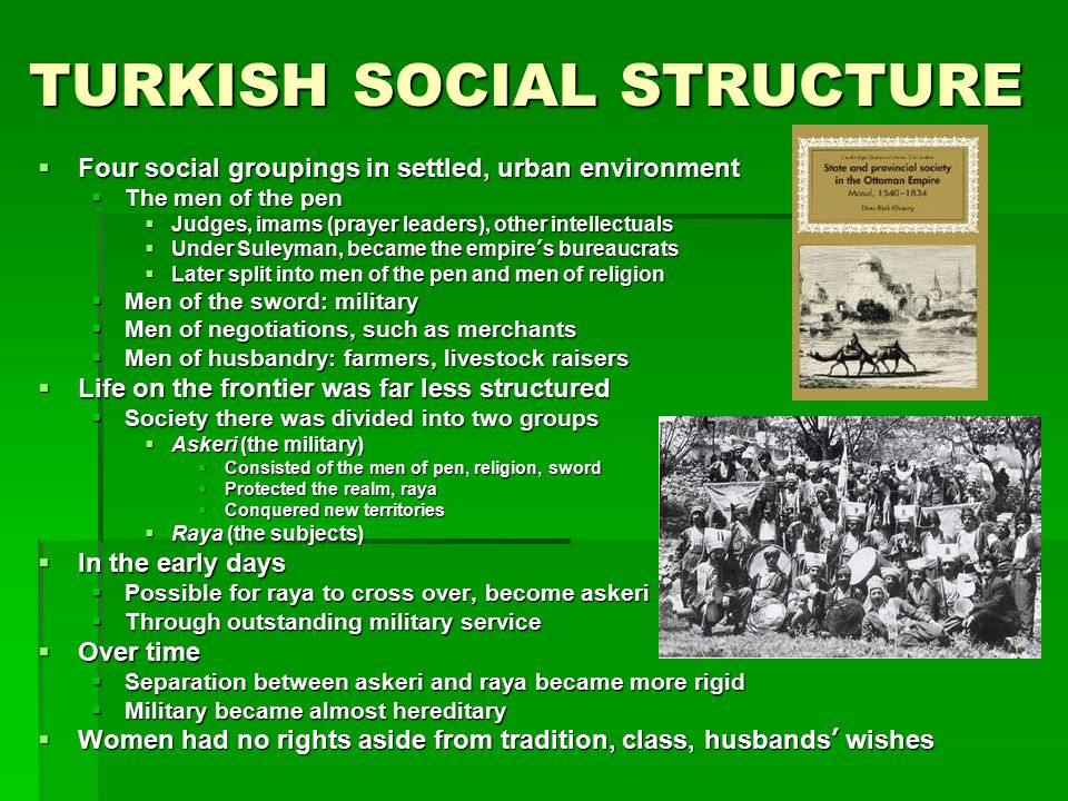 TURKISH SOCIAL STRUCTURE  Four social groupings in settled, urban environment  The men of the pen  Judges, imams (prayer leaders), other intellectu
