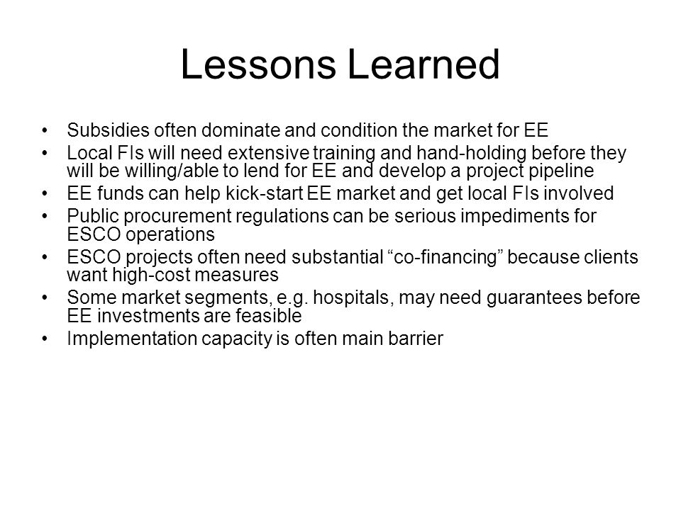 Lessons Learned Subsidies often dominate and condition the market for EE Local FIs will need extensive training and hand-holding before they will be willing/able to lend for EE and develop a project pipeline EE funds can help kick-start EE market and get local FIs involved Public procurement regulations can be serious impediments for ESCO operations ESCO projects often need substantial co-financing because clients want high-cost measures Some market segments, e.g.