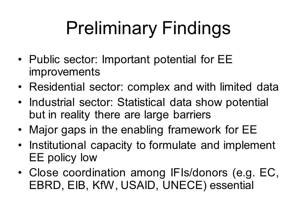 Preliminary Findings Public sector: Important potential for EE improvements Residential sector: complex and with limited data Industrial sector: Statistical data show potential but in reality there are large barriers Major gaps in the enabling framework for EE Institutional capacity to formulate and implement EE policy low Close coordination among IFIs/donors (e.g.