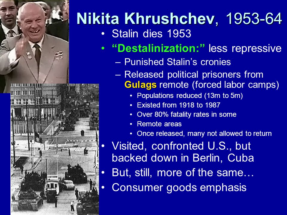 Nikita Khrushchev, 1953-64 Stalin dies 1953 Destalinization: Destalinization: less repressive –Punished Stalin's cronies Gulags –Released political prisoners from Gulags remote (forced labor camps) Populations reduced (13m to 5m) Existed from 1918 to 1987 Over 80% fatality rates in some Remote areas Once released, many not allowed to return Visited, confronted U.S., but backed down in Berlin, Cuba But, still, more of the same… Consumer goods emphasis