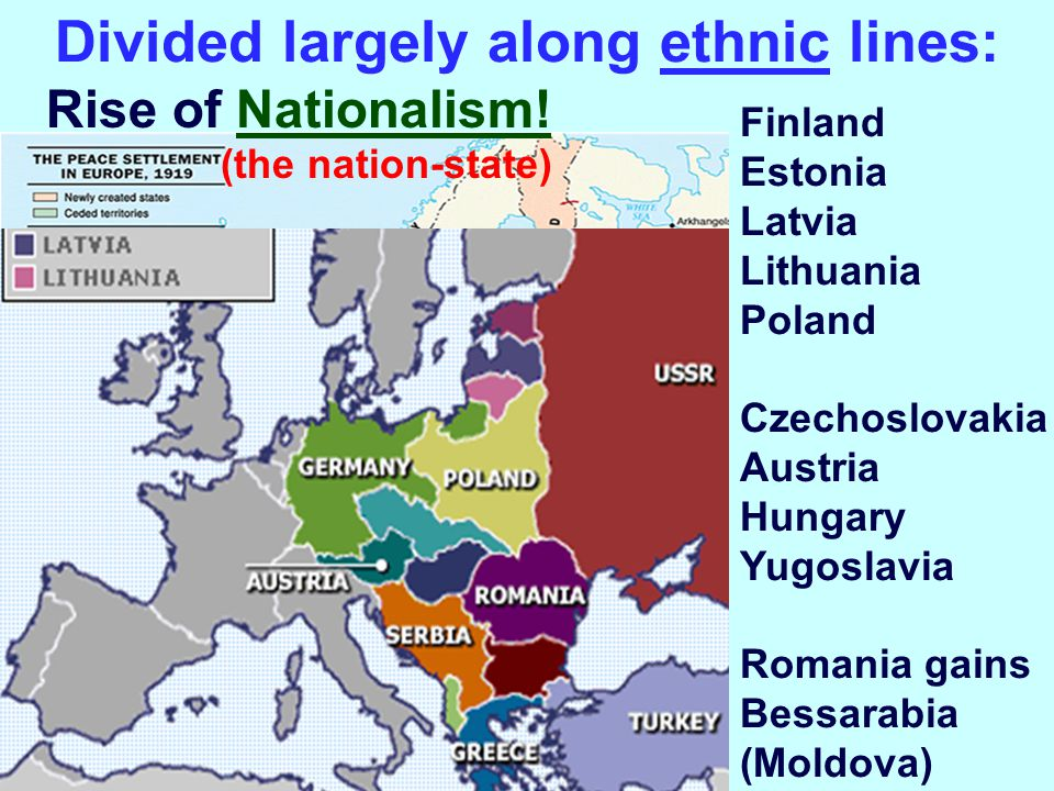 Divided largely along ethnic lines: Finland Estonia Latvia Lithuania Poland Czechoslovakia Austria Hungary Yugoslavia Romania gains Bessarabia (Moldova) Rise of Nationalism.