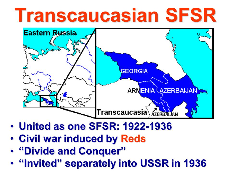 Transcaucasian SFSR United as one SFSR: 1922-1936United as one SFSR: 1922-1936 Civil war induced by RedsCivil war induced by Reds Divide and Conquer Divide and Conquer Invited separately into USSR in 1936 Invited separately into USSR in 1936