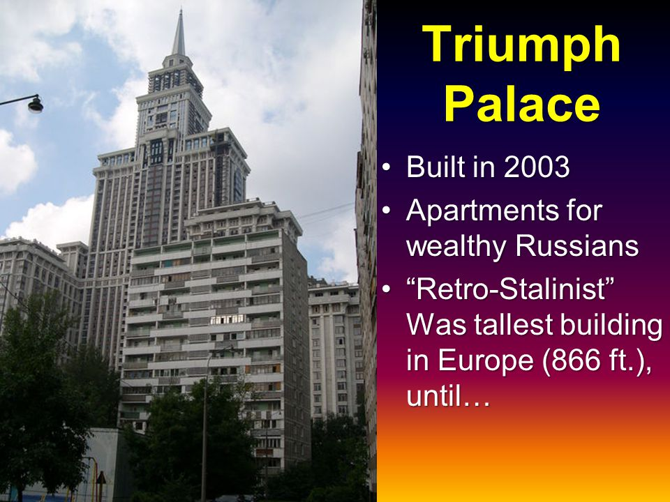 Triumph Palace Built in 2003Built in 2003 Apartments for wealthy RussiansApartments for wealthy Russians Retro-Stalinist Was tallest building in Europe (866 ft.), until… Retro-Stalinist Was tallest building in Europe (866 ft.), until…