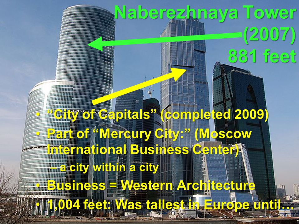 Naberezhnaya Tower (2007) 881 feet City of Capitals (completed 2009) City of Capitals (completed 2009) Part of Mercury City: (Moscow International Business Center)Part of Mercury City: (Moscow International Business Center) –a city within a city Business = Western ArchitectureBusiness = Western Architecture 1,004 feet: Was tallest in Europe until…1,004 feet: Was tallest in Europe until…